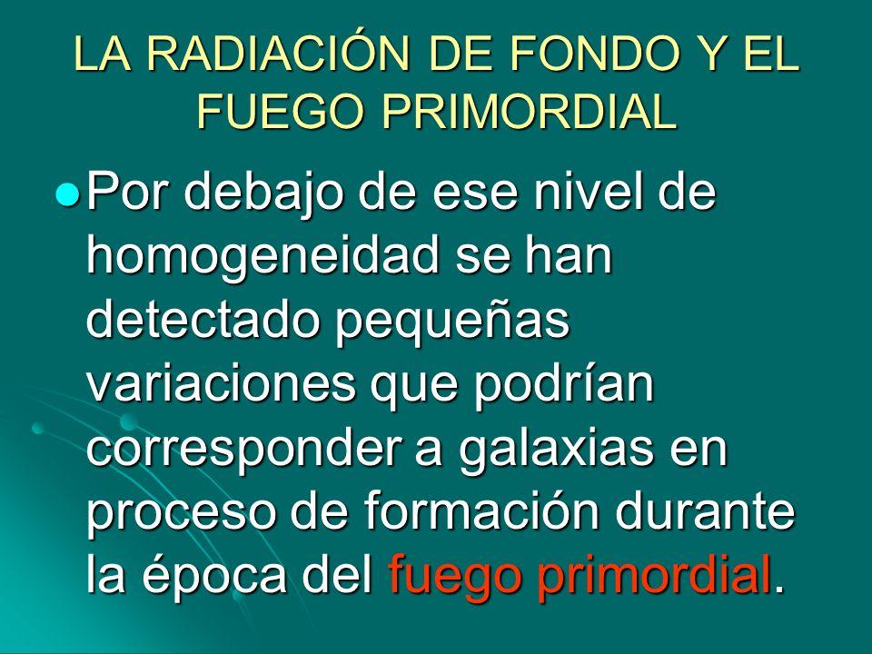 LA RADIACIÓN DE FONDO Y EL FUEGO PRIMORDIAL Por debajo de ese nivel de homogeneidad se han detectado pequeñas variaciones que podrían corresponder a g