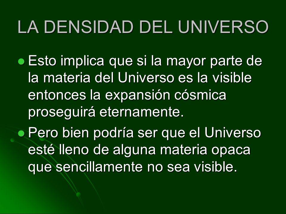 LA DENSIDAD DEL UNIVERSO Esto implica que si la mayor parte de la materia del Universo es la visible entonces la expansión cósmica proseguirá etername