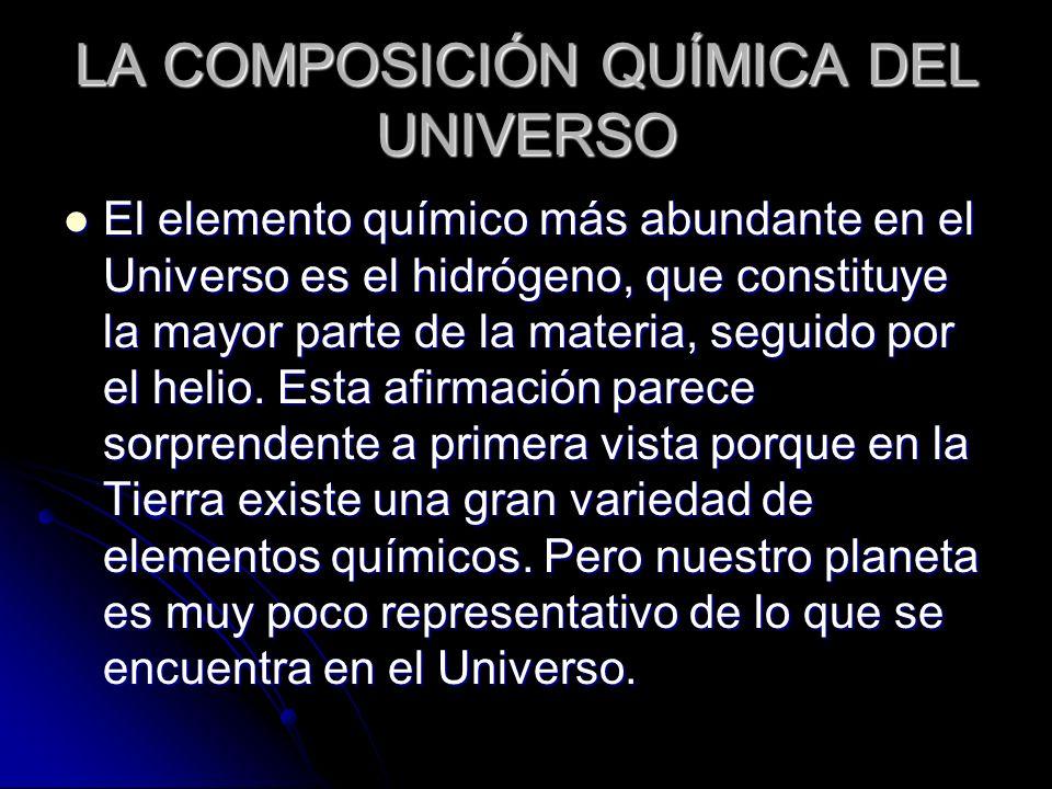 LA COMPOSICIÓN QUÍMICA DEL UNIVERSO El elemento químico más abundante en el Universo es el hidrógeno, que constituye la mayor parte de la materia, seg