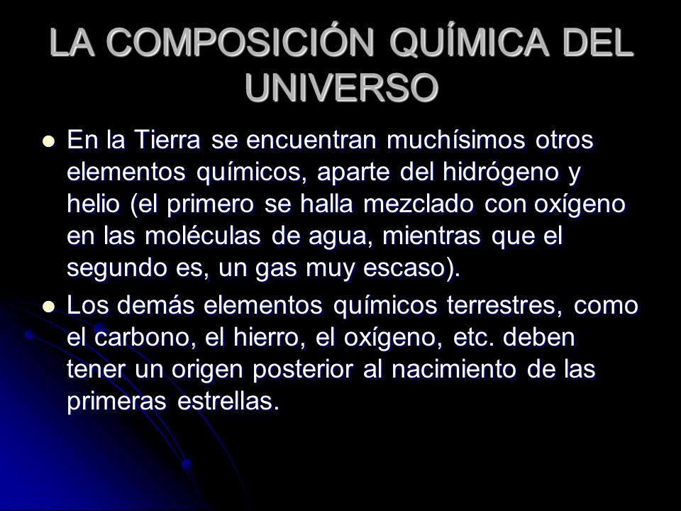 LA COMPOSICIÓN QUÍMICA DEL UNIVERSO En la Tierra se encuentran muchísimos otros elementos químicos, aparte del hidrógeno y helio (el primero se halla