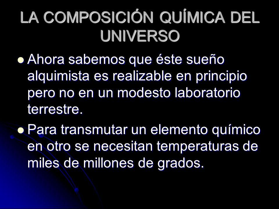 LA COMPOSICIÓN QUÍMICA DEL UNIVERSO Ahora sabemos que éste sueño alquimista es realizable en principio pero no en un modesto laboratorio terrestre. Ah