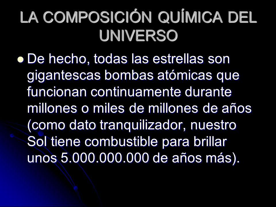 LA COMPOSICIÓN QUÍMICA DEL UNIVERSO De hecho, todas las estrellas son gigantescas bombas atómicas que funcionan continuamente durante millones o miles