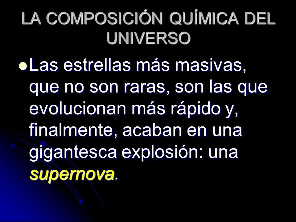 LA COMPOSICIÓN QUÍMICA DEL UNIVERSO Las estrellas más masivas, que no son raras, son las que evolucionan más rápido y, finalmente, acaban en una gigan