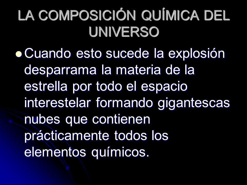 LA COMPOSICIÓN QUÍMICA DEL UNIVERSO Cuando esto sucede la explosión desparrama la materia de la estrella por todo el espacio interestelar formando gig