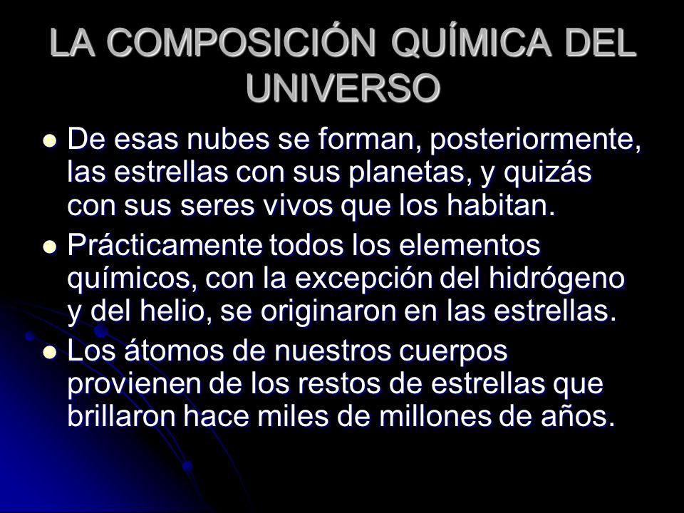 LA COMPOSICIÓN QUÍMICA DEL UNIVERSO De esas nubes se forman, posteriormente, las estrellas con sus planetas, y quizás con sus seres vivos que los habi