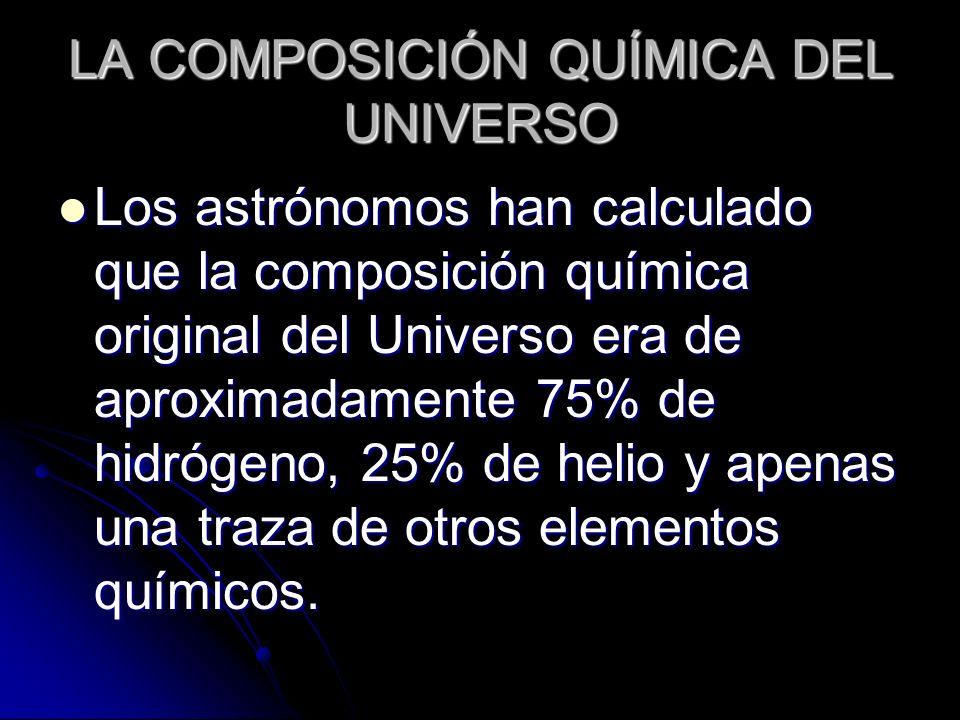 LA COMPOSICIÓN QUÍMICA DEL UNIVERSO Los astrónomos han calculado que la composición química original del Universo era de aproximadamente 75% de hidróg