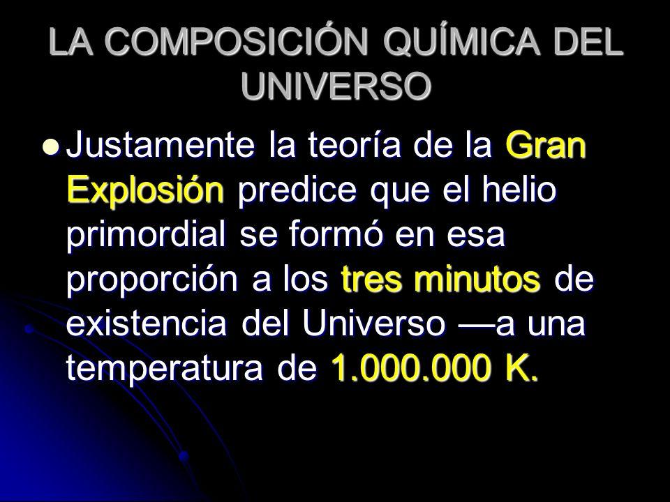 LA COMPOSICIÓN QUÍMICA DEL UNIVERSO Justamente la teoría de la Gran Explosión predice que el helio primordial se formó en esa proporción a los tres mi
