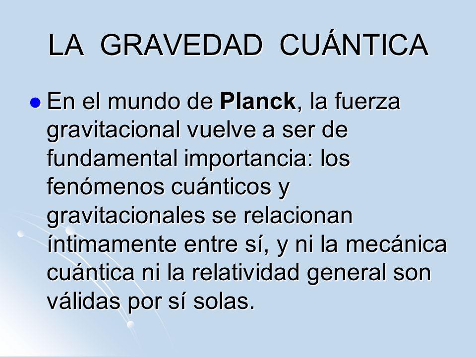 LA GRAVEDAD CUÁNTICA En el mundo de Planck, la fuerza gravitacional vuelve a ser de fundamental importancia: los fenómenos cuánticos y gravitacionales