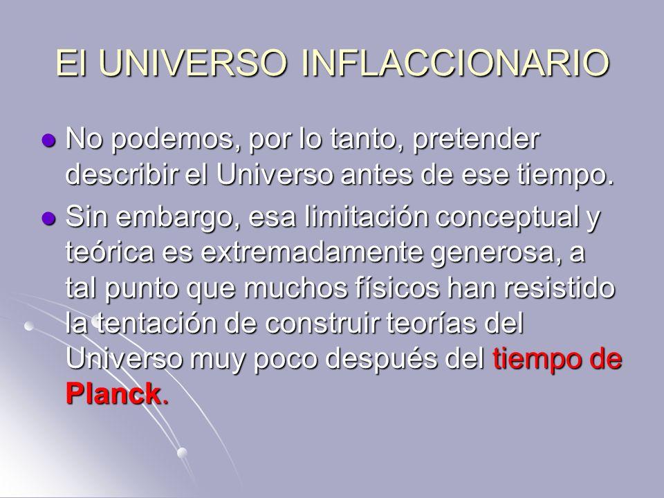 El UNIVERSO INFLACCIONARIO No podemos, por lo tanto, pretender describir el Universo antes de ese tiempo. No podemos, por lo tanto, pretender describi