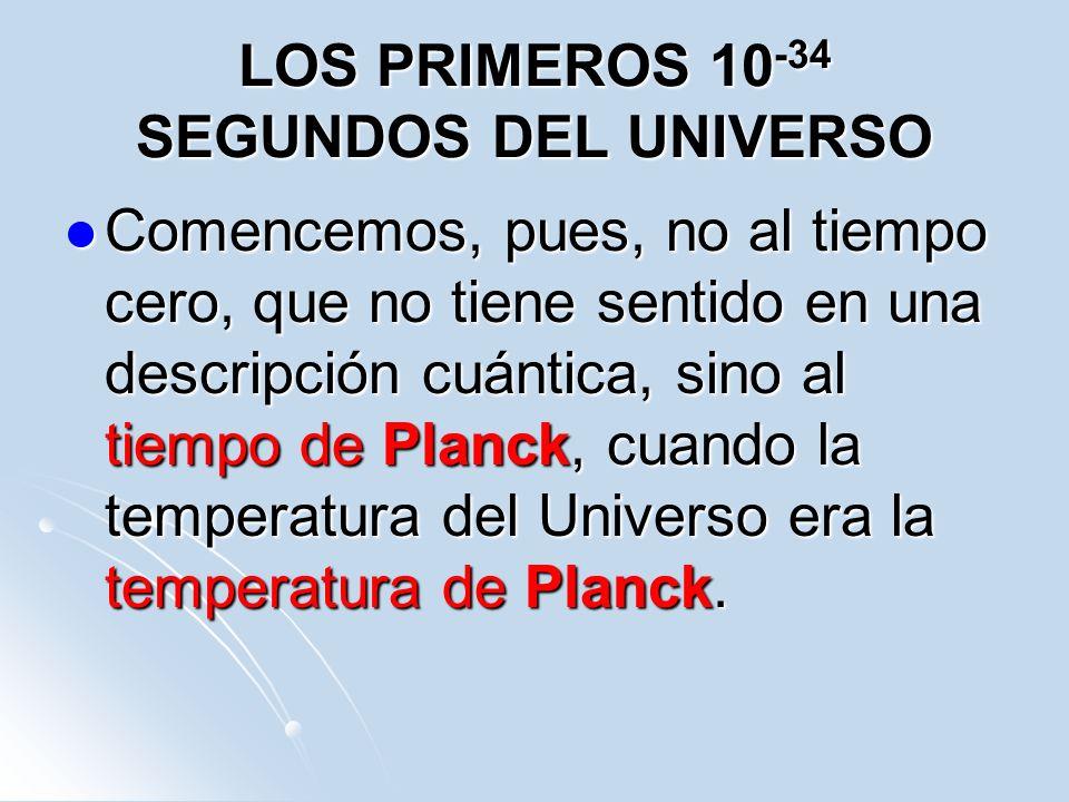 LOS PRIMEROS 10 -34 SEGUNDOS DEL UNIVERSO Comencemos, pues, no al tiempo cero, que no tiene sentido en una descripción cuántica, sino al tiempo de Pla