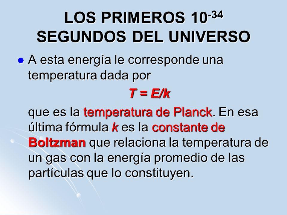 LOS PRIMEROS 10 -34 SEGUNDOS DEL UNIVERSO A esta energía le corresponde una temperatura dada por A esta energía le corresponde una temperatura dada po