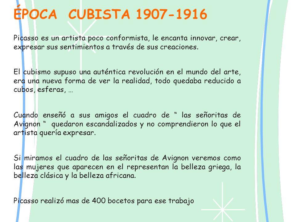 ÉPOCA CUBISTA 1907-1916 Picasso es un artista poco conformista, le encanta innovar, crear, expresar sus sentimientos a través de sus creaciones. El cu