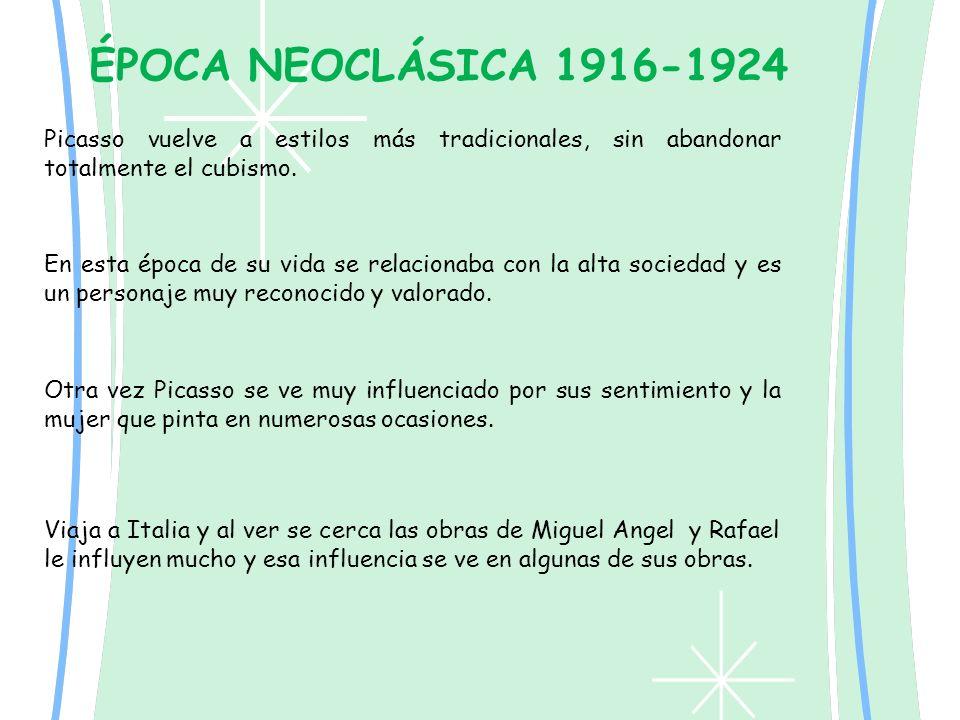 ÉPOCA NEOCLÁSICA 1916-1924 Picasso vuelve a estilos más tradicionales, sin abandonar totalmente el cubismo. En esta época de su vida se relacionaba co