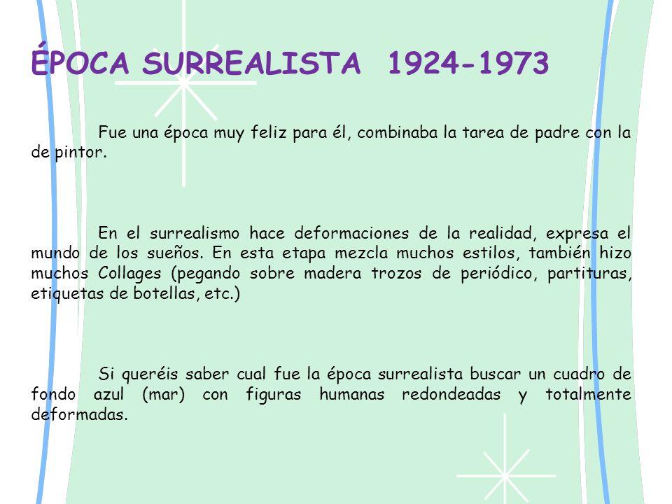 ÉPOCA SURREALISTA 1924-1973 Fue una época muy feliz para él, combinaba la tarea de padre con la de pintor. En el surrealismo hace deformaciones de la