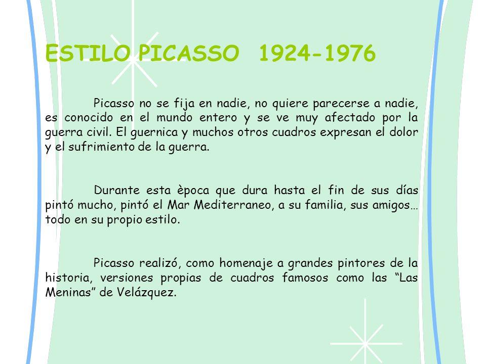 ESTILO PICASSO 1924-1976 Picasso no se fija en nadie, no quiere parecerse a nadie, es conocido en el mundo entero y se ve muy afectado por la guerra c