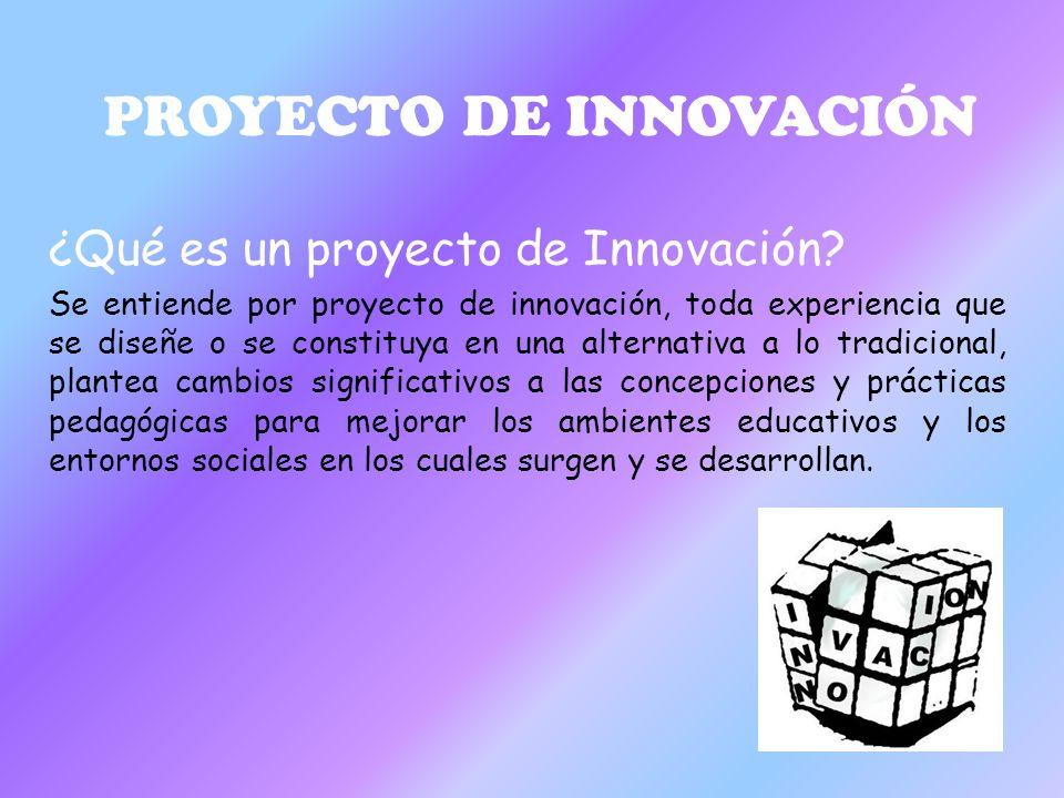 PROYECTO DE INNOVACIÓN ¿Qué es un proyecto de Innovación? Se entiende por proyecto de innovación, toda experiencia que se diseñe o se constituya en un