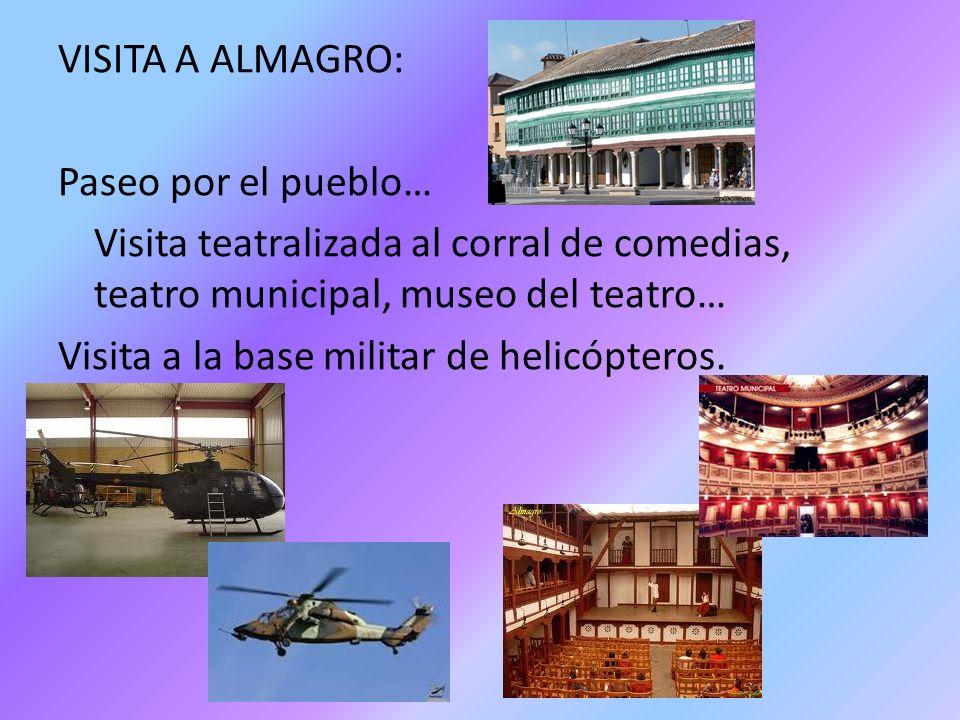 VISITA A ALMAGRO: Paseo por el pueblo… Visita teatralizada al corral de comedias, teatro municipal, museo del teatro… Visita a la base militar de heli