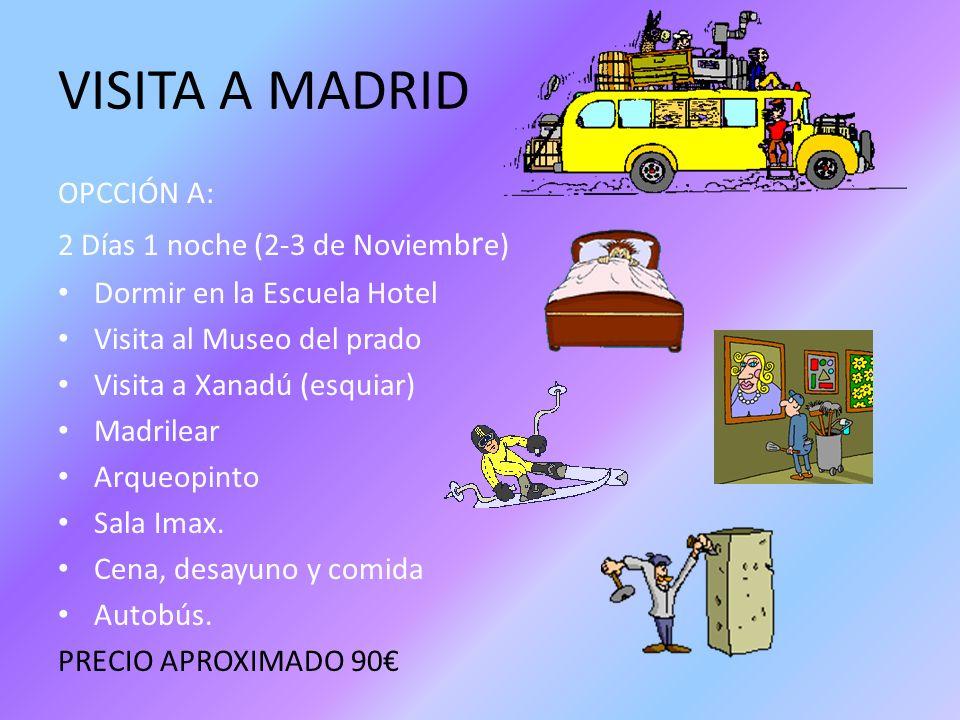VISITA A MADRID OPCCIÓN A: 2 Días 1 noche (2-3 de Noviemb r e) Dormir en la Escuela Hotel Visita al Museo del prado Visita a Xanadú (esquiar) Madrilea