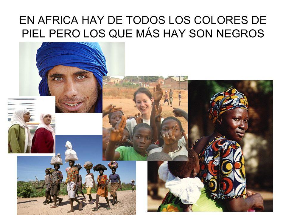 EN AFRICA HAY DE TODOS LOS COLORES DE PIEL PERO LOS QUE MÁS HAY SON NEGROS