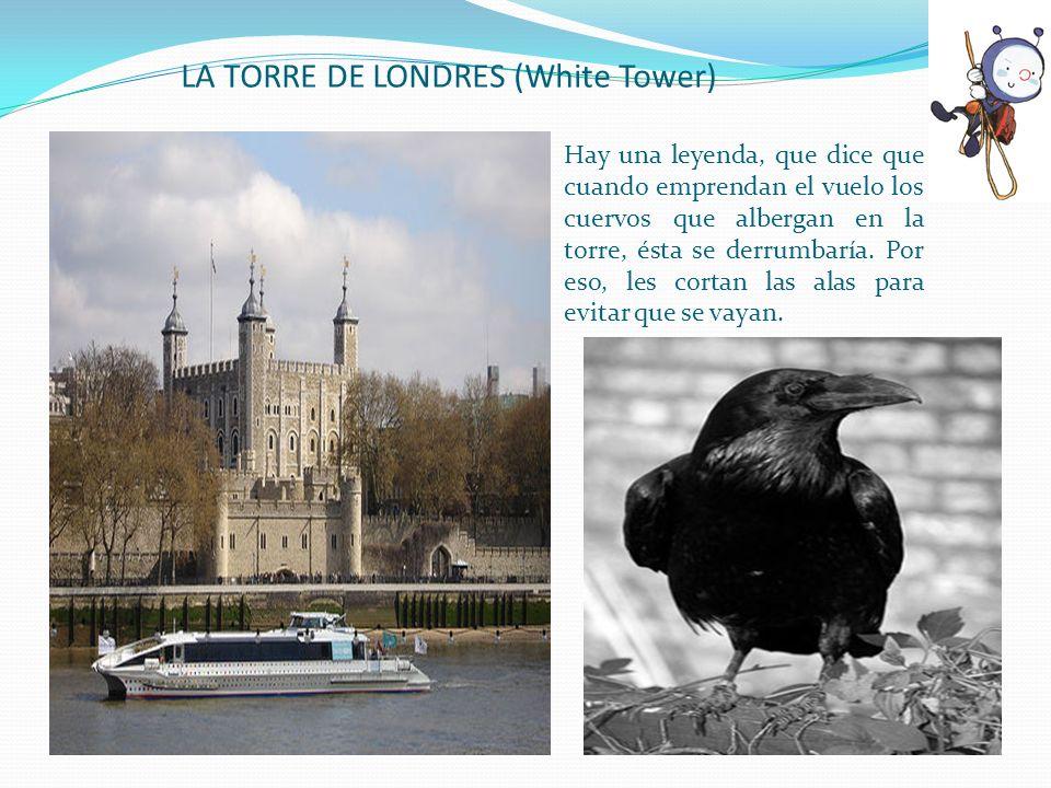 LA TORRE DE LONDRES (White Tower) Hay una leyenda, que dice que cuando emprendan el vuelo los cuervos que albergan en la torre, ésta se derrumbaría. P