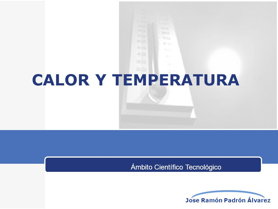 Jose Ramón Padrón Álvarez CALOR Y TEMPERATURA Ámbito Científico Tecnológico
