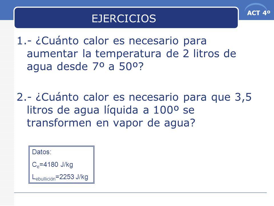 ACT 4º EJERCICIOS 1.- ¿Cuánto calor es necesario para aumentar la temperatura de 2 litros de agua desde 7º a 50º? 2.- ¿Cuánto calor es necesario para