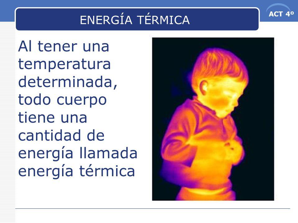 ACT 4º ENERGÍA TÉRMICA Al tener una temperatura determinada, todo cuerpo tiene una cantidad de energía llamada energía térmica