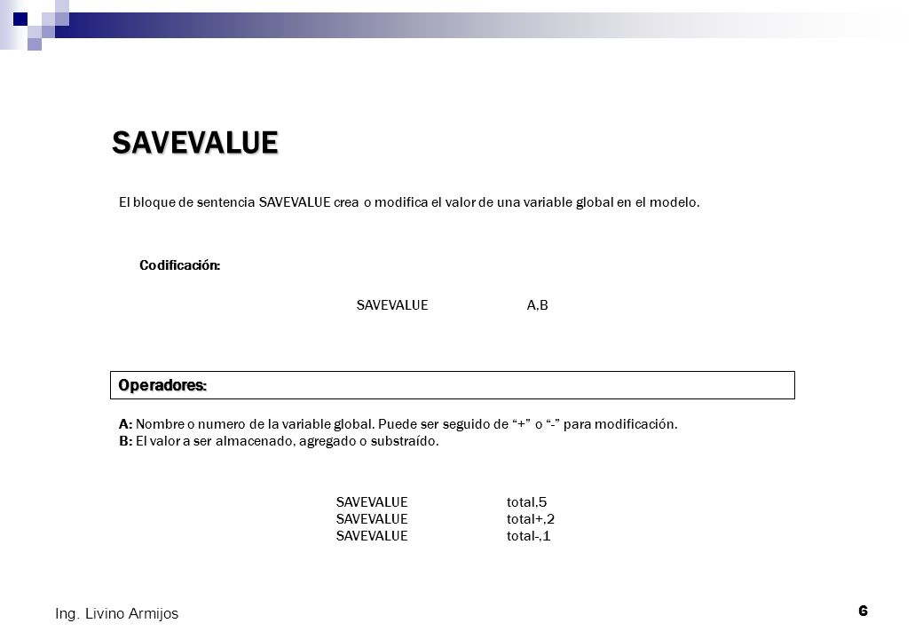 6 Ing. Livino Armijos SAVEVALUE El bloque de sentencia SAVEVALUE crea o modifica el valor de una variable global en el modelo. Codificación: SAVEVALUE