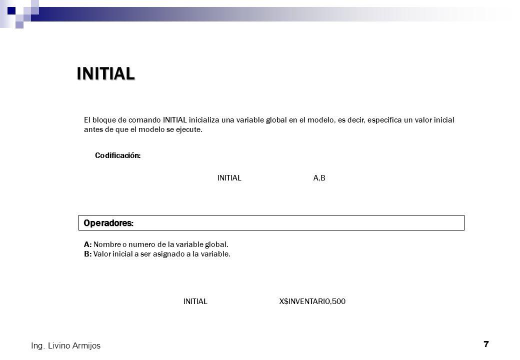 7 Ing. Livino Armijos INITIAL El bloque de comando INITIAL inicializa una variable global en el modelo, es decir, especifica un valor inicial antes de
