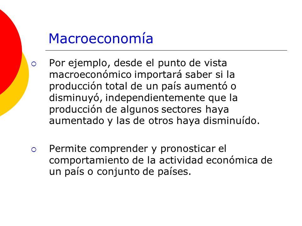Macroeconomía Por ejemplo, desde el punto de vista macroeconómico importará saber si la producción total de un país aumentó o disminuyó, independiente