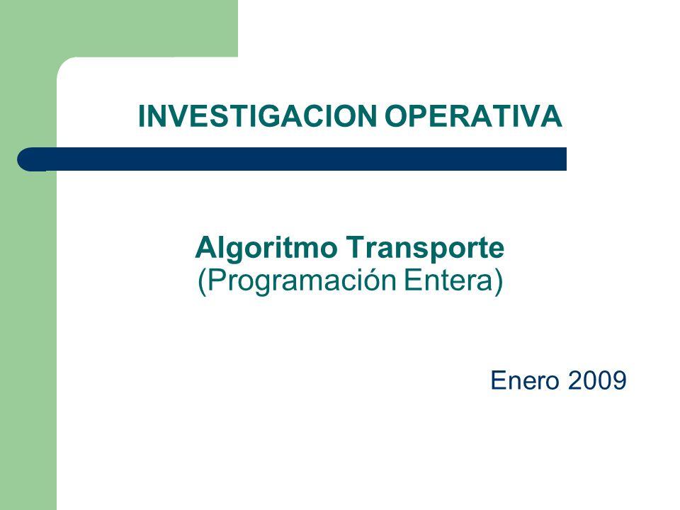 INVESTIGACION OPERATIVA Algoritmo Transporte (Programación Entera) Enero 2009