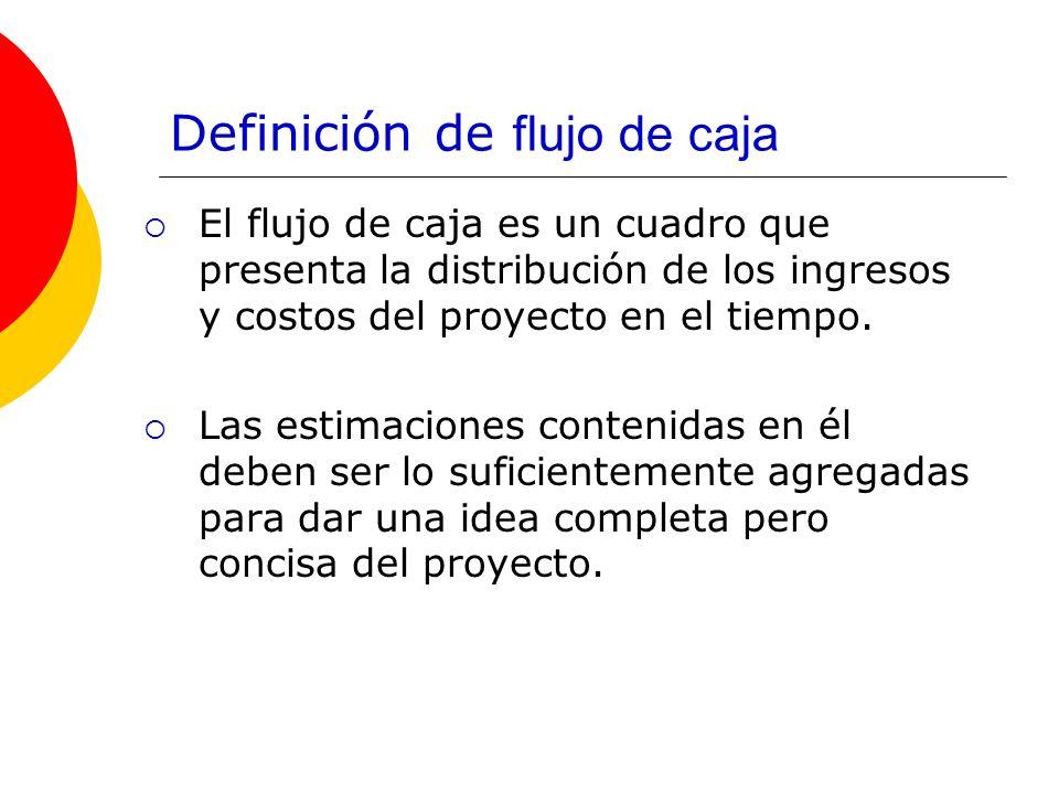 Definición de flujo de caja El flujo de caja es un cuadro que presenta la distribución de los ingresos y costos del proyecto en el tiempo. Las estimac