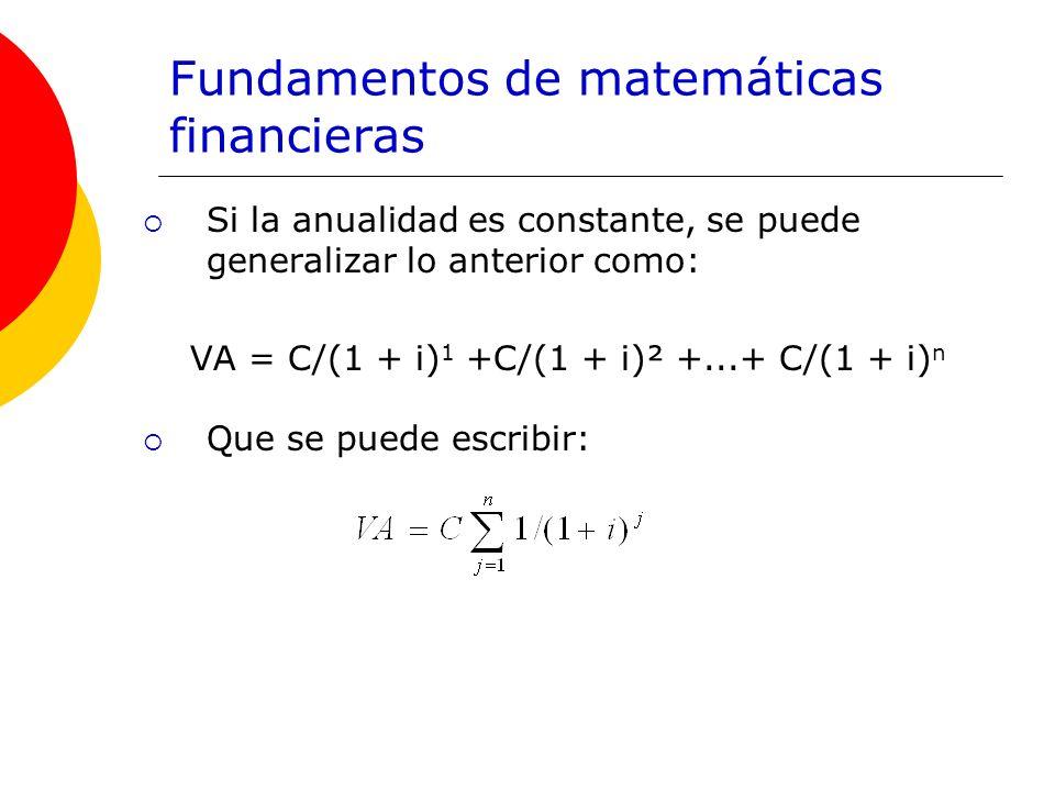 Fundamentos de matemáticas financieras Si la anualidad es constante, se puede generalizar lo anterior como: VA = C/(1 + i) 1 +C/(1 + i)² +...+ C/(1 +