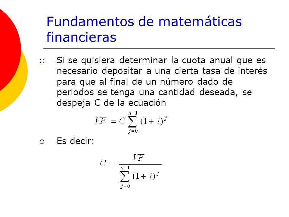 Fundamentos de matemáticas financieras Si se quisiera determinar la cuota anual que es necesario depositar a una cierta tasa de interés para que al fi