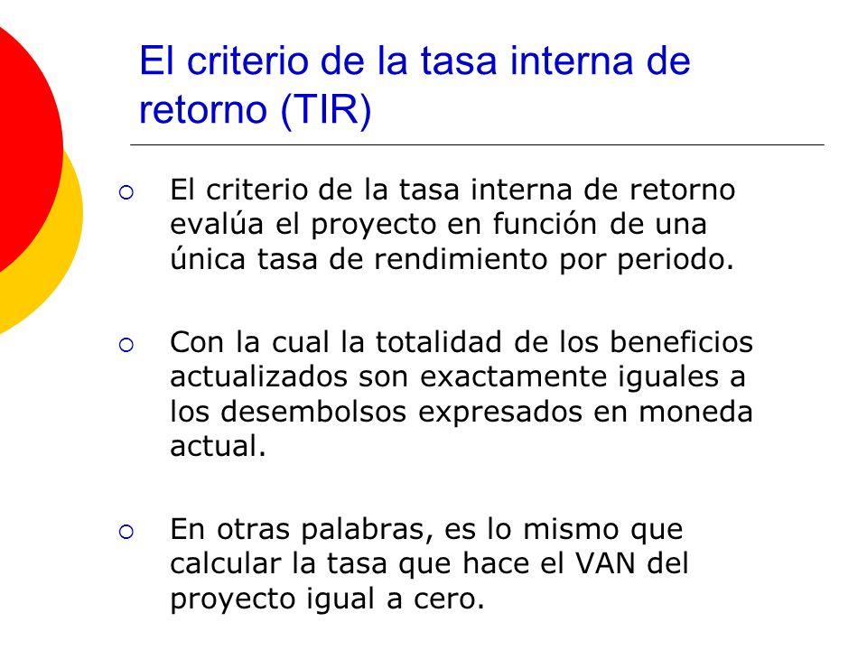 El criterio de la tasa interna de retorno (TIR) El criterio de la tasa interna de retorno evalúa el proyecto en función de una única tasa de rendimien
