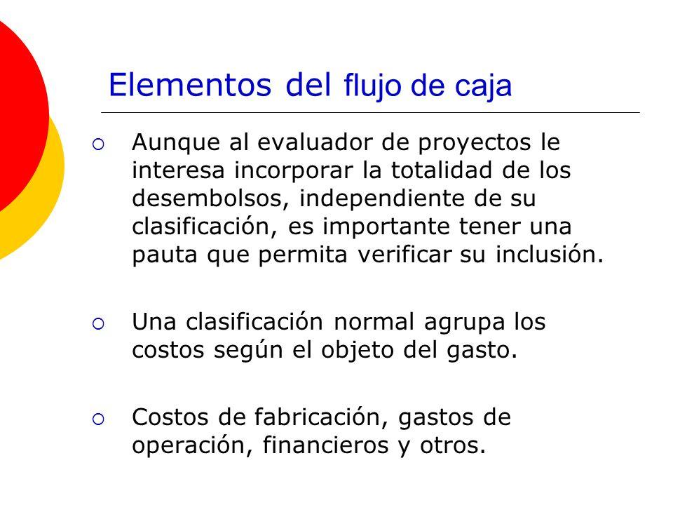 Elementos del flujo de caja Aunque al evaluador de proyectos le interesa incorporar la totalidad de los desembolsos, independiente de su clasificación
