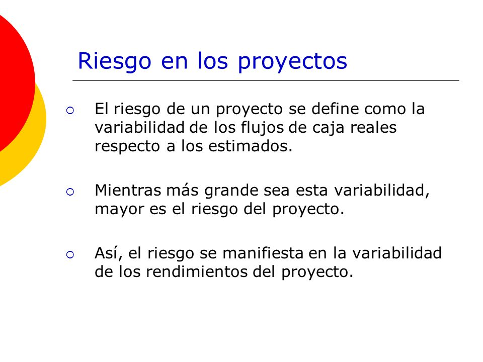 Riesgo en los proyectos El riesgo de un proyecto se define como la variabilidad de los flujos de caja reales respecto a los estimados. Mientras más gr