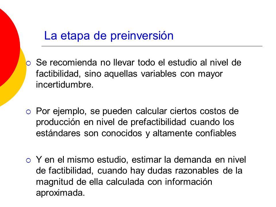 La etapa de preinversión Se recomienda no llevar todo el estudio al nivel de factibilidad, sino aquellas variables con mayor incertidumbre. Por ejempl