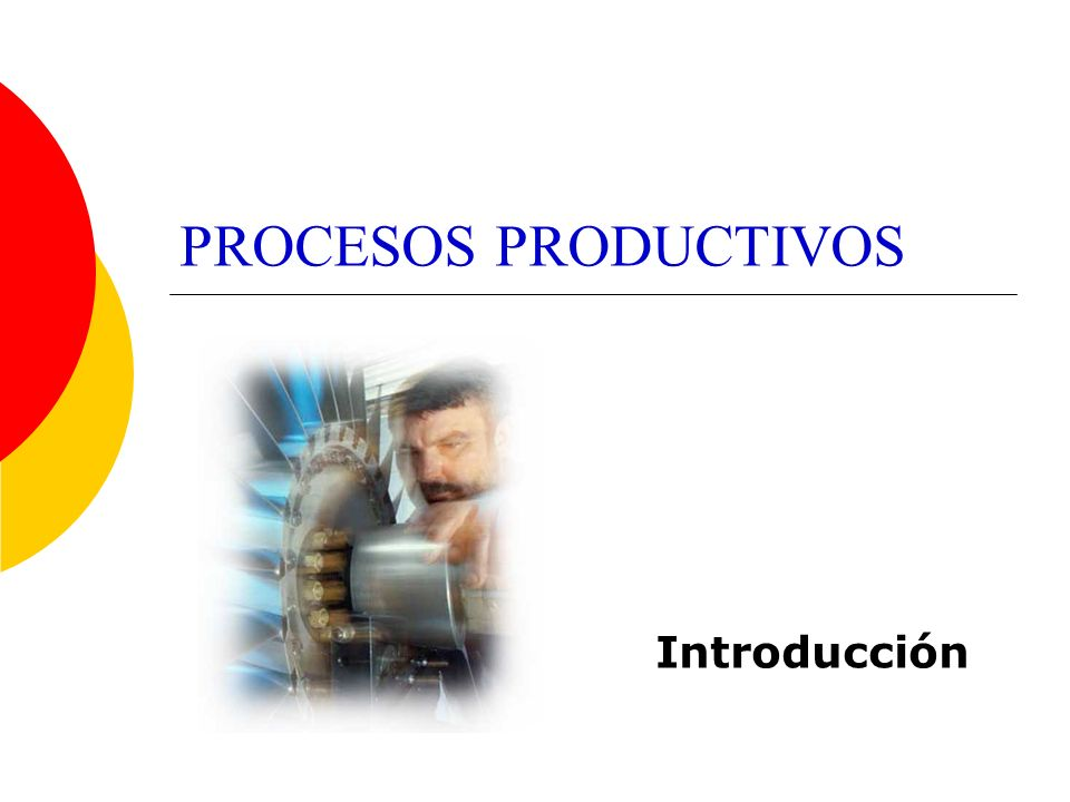 Los procesos productivos Un proceso es la sucesión de diferentes fases o etapas de una actividad.