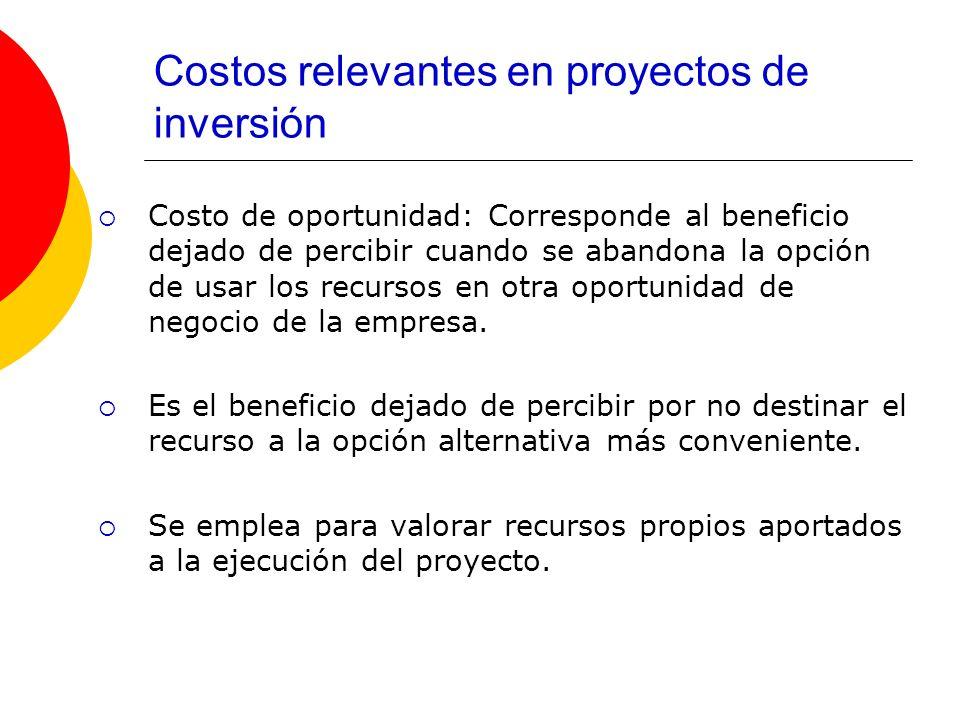 Costos relevantes en proyectos de inversión Costo de oportunidad: Corresponde al beneficio dejado de percibir cuando se abandona la opción de usar los