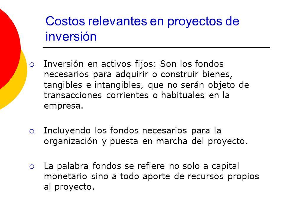 Costos relevantes en proyectos de inversión Inversión en activos fijos: Son los fondos necesarios para adquirir o construir bienes, tangibles e intang