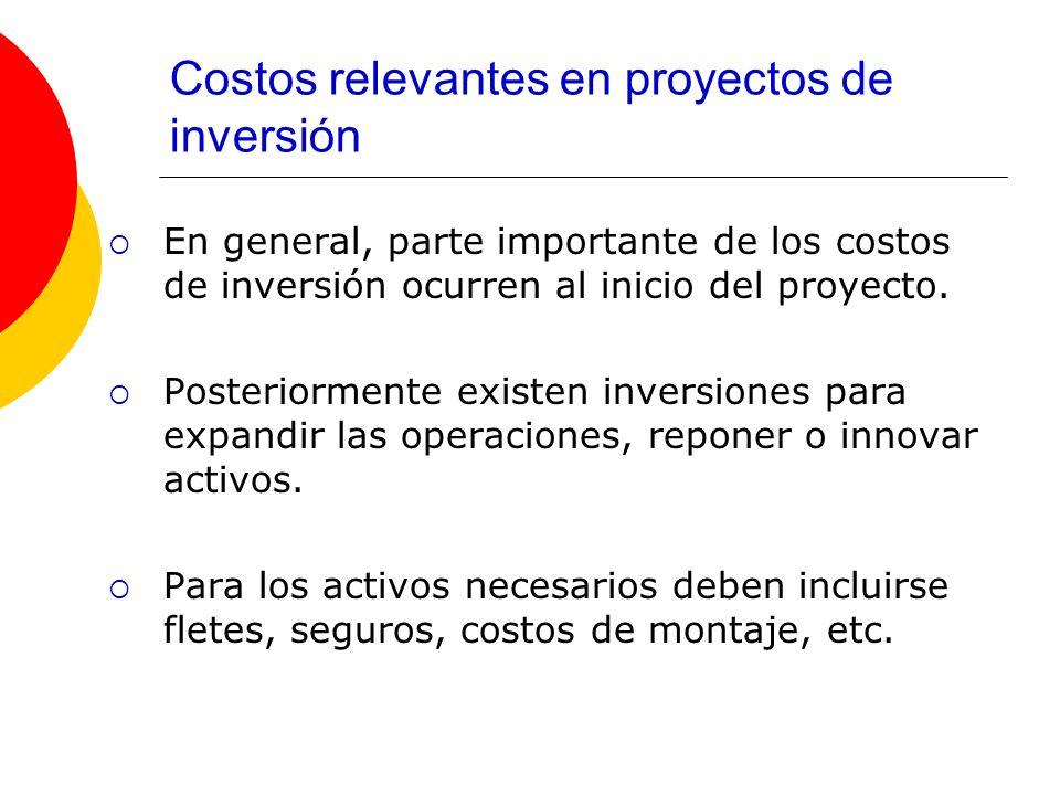 Costos relevantes en proyectos de inversión En general, parte importante de los costos de inversión ocurren al inicio del proyecto. Posteriormente exi