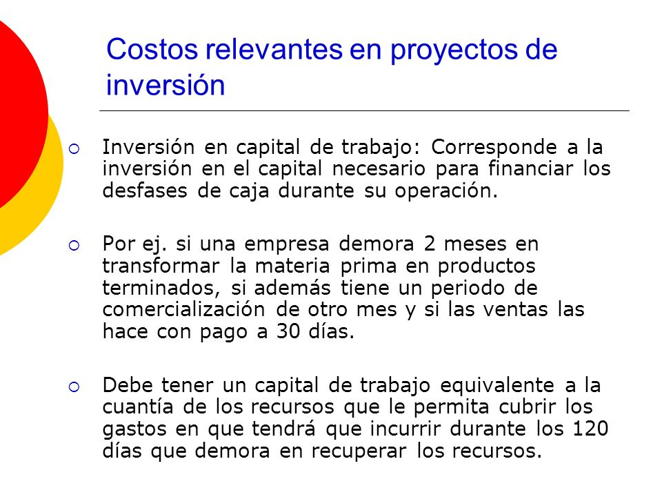 Costos relevantes en proyectos de inversión Inversión en capital de trabajo: Corresponde a la inversión en el capital necesario para financiar los des
