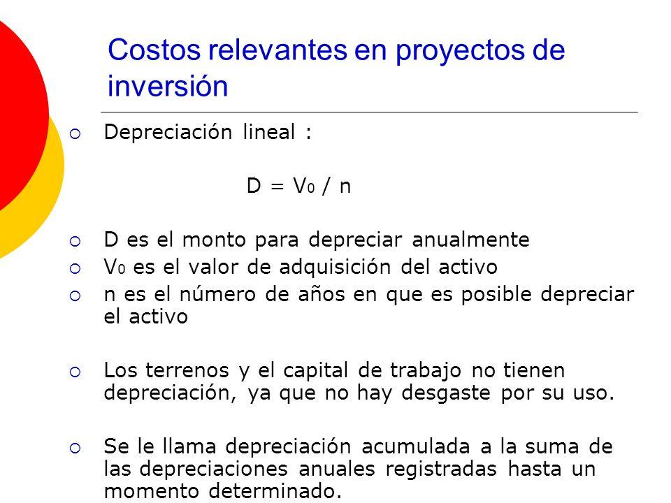 Costos relevantes en proyectos de inversión Depreciación lineal : D = V 0 / n D es el monto para depreciar anualmente V 0 es el valor de adquisición d