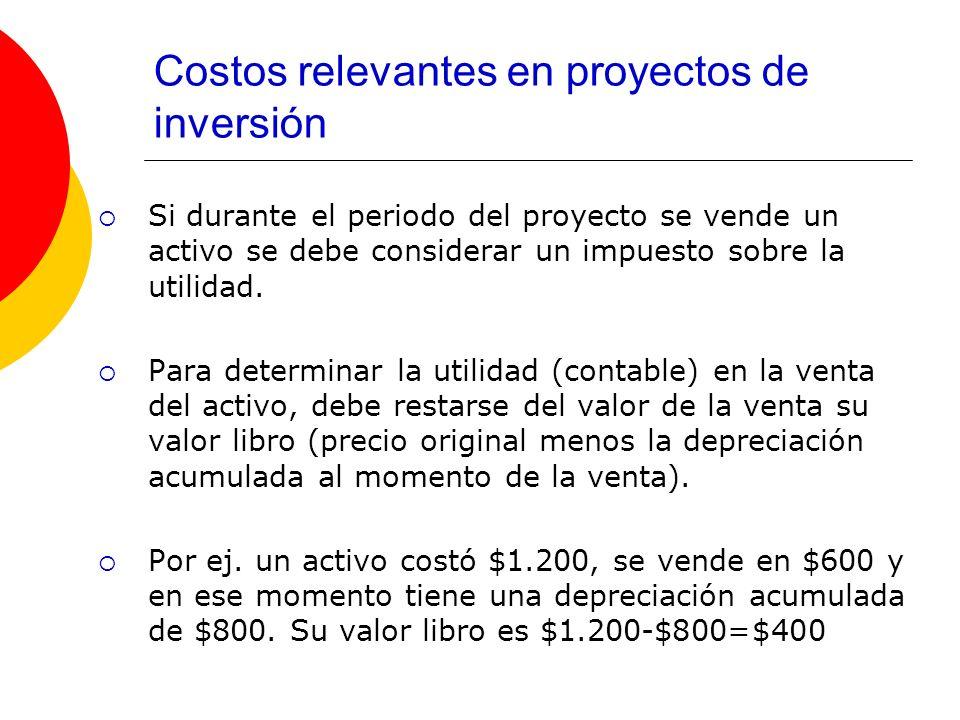 Costos relevantes en proyectos de inversión Si durante el periodo del proyecto se vende un activo se debe considerar un impuesto sobre la utilidad. Pa