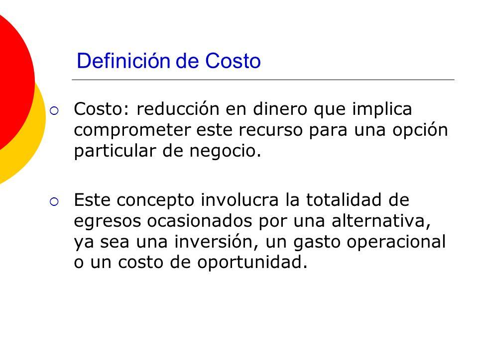 Definición de Costo Costo: reducción en dinero que implica comprometer este recurso para una opción particular de negocio. Este concepto involucra la