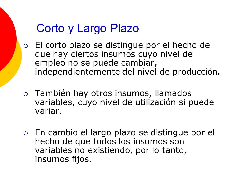 Corto y Largo Plazo El corto plazo se distingue por el hecho de que hay ciertos insumos cuyo nivel de empleo no se puede cambiar, independientemente del nivel de producción.