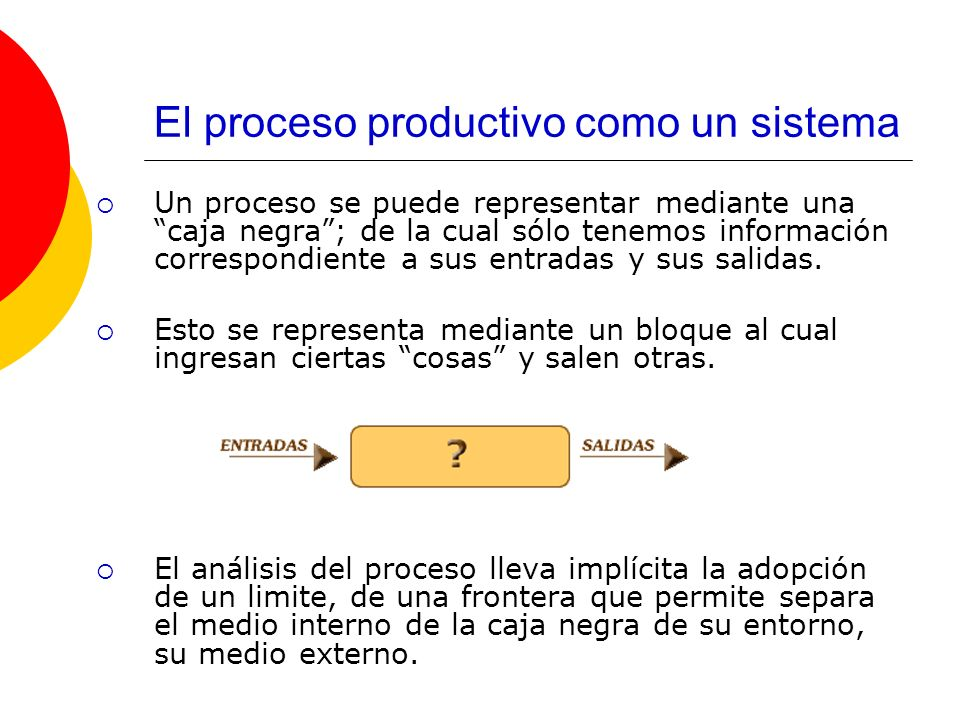 El proceso productivo como un sistema Un proceso de producción consta principalmente de tres elementos: Insumos o materias primas: material inicial que se incorpora al proceso para su transformación.