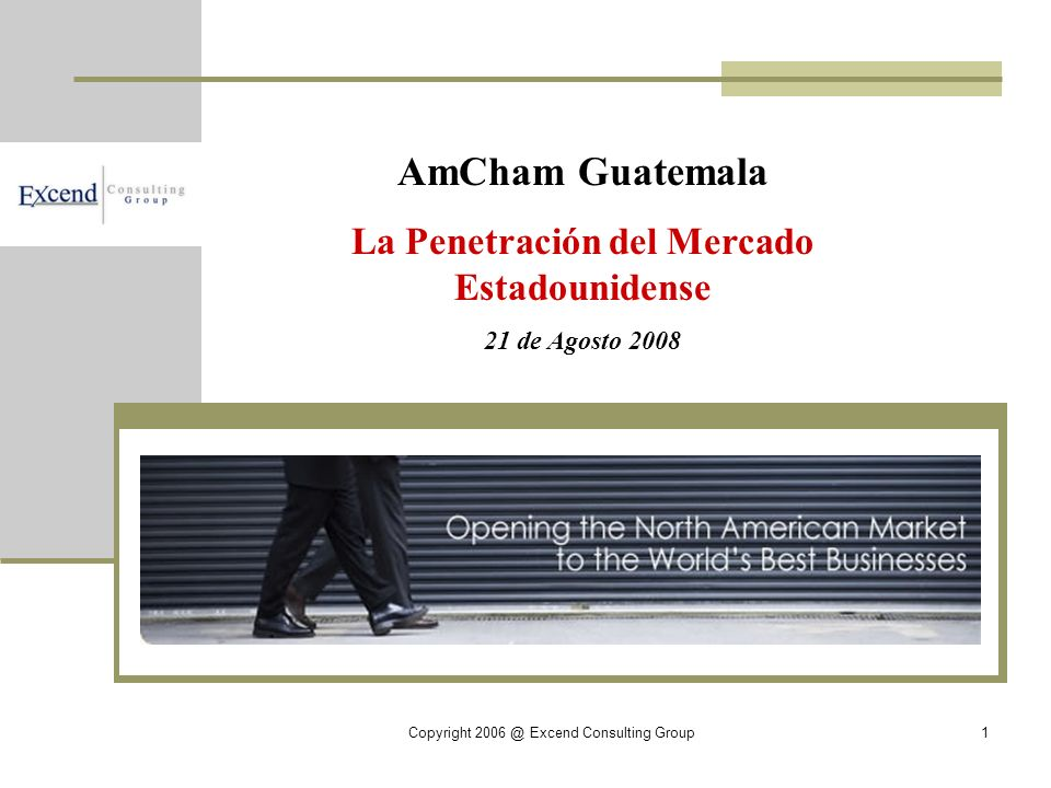 Copyright 2006 @ Excend Consulting Group1 AmCham Guatemala La Penetración del Mercado Estadounidense 21 de Agosto 2008