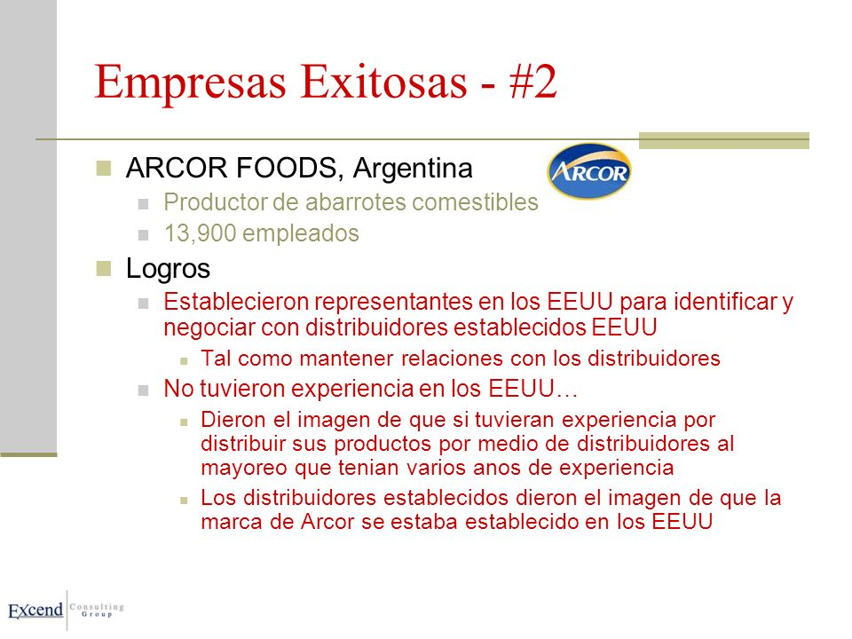 Empresas Exitosas - #2 ARCOR FOODS, Argentina Productor de abarrotes comestibles 13,900 empleados Logros Establecieron representantes en los EEUU para identificar y negociar con distribuidores establecidos EEUU Tal como mantener relaciones con los distribuidores No tuvieron experiencia en los EEUU… Dieron el imagen de que si tuvieran experiencia por distribuir sus productos por medio de distribuidores al mayoreo que tenian varios anos de experiencia Los distribuidores establecidos dieron el imagen de que la marca de Arcor se estaba establecido en los EEUU